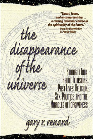 Explore... The Disappearance of the Universe: Straight Talk About Illusions, Past Lives, Religion, Sex, Politics, and the Miracles of Forgiveness by Gary R. Renard through our association with amazon.com